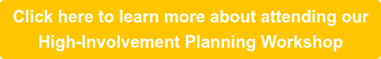 Click here to learn more about attending our High-Involvement Planning Workshop