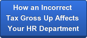 How an Incorrect  Tax Gross Up Affects  Your HR Department