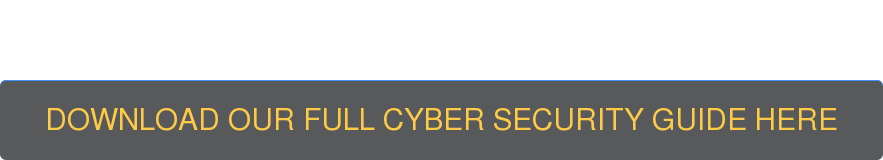 DOWNLOAD OUR FULL CYBER SECURITY GUIDE HERE