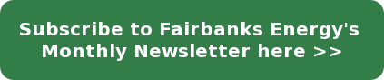 Subscribe to Fairbanks Energy's  Monthly Newsletter here >>