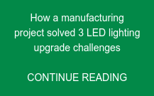 How a manufacturing  project solved 3 LED lighting upgrade challenges  CONTINUE READING