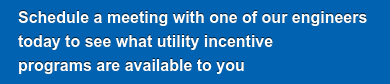 Schedule a meeting with one of engineers   today to see whatutility incentive  programs are available to you