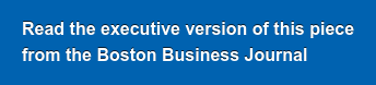 Read the executive versionof this piece  from theBoston Business Journal