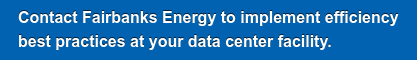 Contact Fairbanks Energy to implement efficiency  best practices at your data center facility.