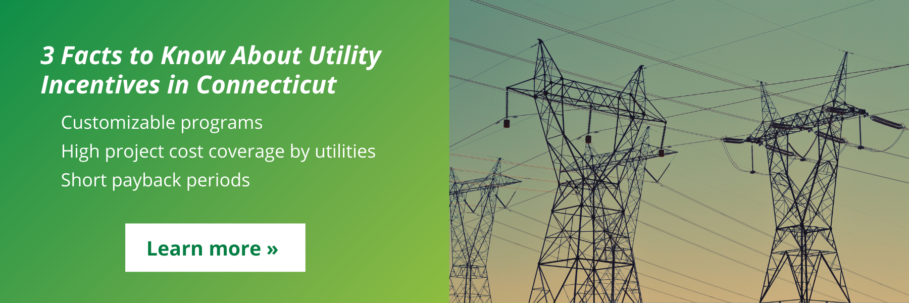 """Image of power lines with text stating """"3 Facts to Know about Utility Incentives in CT: Customizable programs, high project cost coverage by utilities, short payback periods"""", linking to a blog on securing Connecticut energy savings with help from utility incentive programs"""