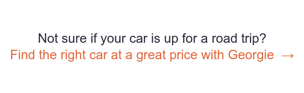 Not sure if your car is up for a road trip? Find the right car at a great price  with Georgie →