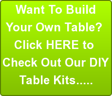 Want To Build Your Own Table?  Click HERE to  Check Out Our DIY Table Kits.....