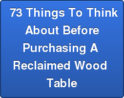 73 Things To Think About Before Purchasing A  Reclaimed Wood  Table