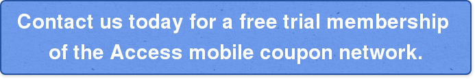 Contact us today for a free trial membership  of the Access mobile coupon network.