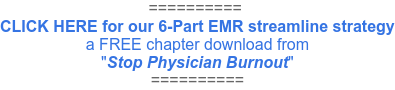 "==========  CLICK HERE for our 6-Part EMR streamline strategy a FREE chapter download from ""Stop Physician Burnout"" =========="