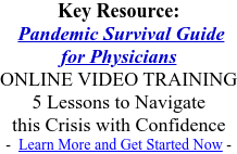 Key Resource:  Pandemic Survival Guide  for Physicians  ONLINE VIDEO TRAINING  5 Lessons to Navigate  this Crisis with Confidence   -  Learn More and Get Started Now -