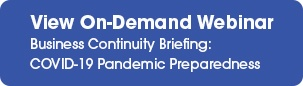 View our On-Demand Webinar: Business Continuity Briefing:  COVID-19 Pandemic Preparedness