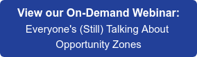 View our On-Demand Webinar: Everyone's (Still) Talking About  Opportunity Zones