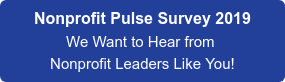 Nonprofit Pulse Survey 2019   We Want to Hear from  Nonprofit Leaders Like You