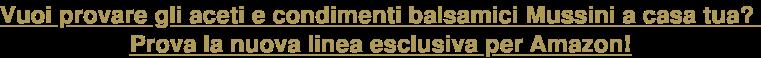 Vuoi provare gli aceti e condimenti balsamici Mussini a casa tua?  Prova la nuova linea esclusiva per Amazon!