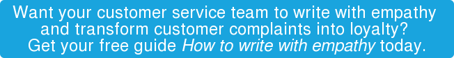 Want your customer service team to write with empathy  and transform customer complaints into loyalty?  Get your free guide How to write with empathy today.