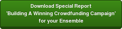 Download Special Report 'Building A Winning Crowdfunding Campaign' for your Ensemble