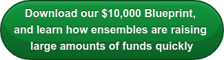 Download our $10,000 Blueprint,  and learn how ensembles are raising  large amounts of funds quickly