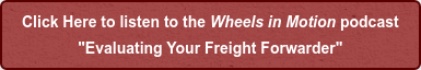 "Click Here to listen to the Wheels in Motion podcast ""Evaluating Your Freight Forwarder"""