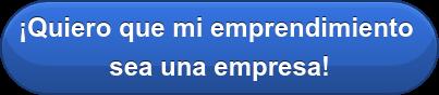 ¡Quiero que mi emprendimiento  sea una empresa!