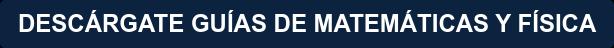 DESCÁRGATE GUÍAS DE MATEMÁTICAS Y FÍSICA