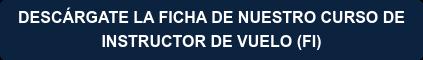 DESCÁRGATE LA FICHA DE NUESTRO CURSO DE  INSTRUCTOR DE VUELO (FI)