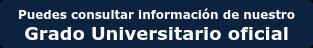 Puedes consultar información de nuestro Grado Universitario oficial