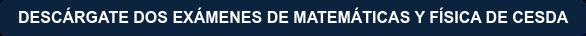 DESCÁRGATE DOS EXÁMENES DE MATEMÁTICAS Y FÍSICA DE CESDA