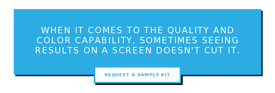 When it comes to the quality and color capability, sometimes seeing results on  a screen doesn't cut it. Request a Sample Kit