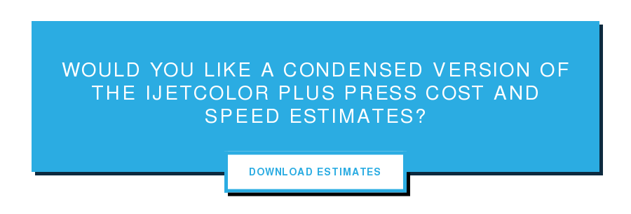 Would you like a condensed version of the iJetColor Plus Press Cost and Speed  Estimates? Download Estimates