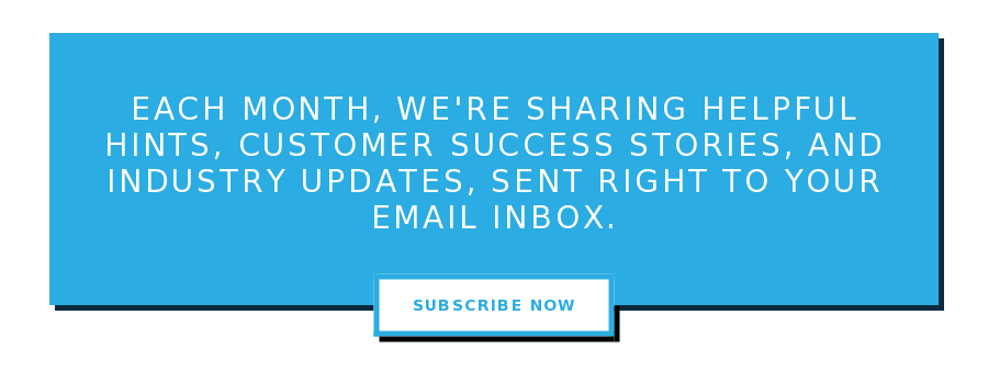 Each month, we're sharing helpful hints, customer success stories, and  industry updates, sent right to your email inbox. Subscribe Now