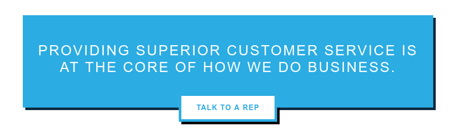 Providing superior customer service is at the core of how we do business. Talk to a Rep