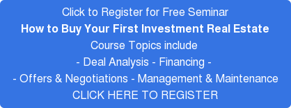 Click to Register for Free Seminar How to Buy Your First Investment Real Estate Course Topics include  - Deal Analysis - Financing -  - Offers & Negotiations - Management & Maintenance CLICK HERE TO REGISTER