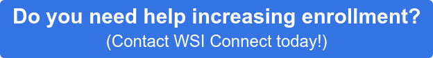Do you need help increasing enrollment? (Contact WSI Connect today!)