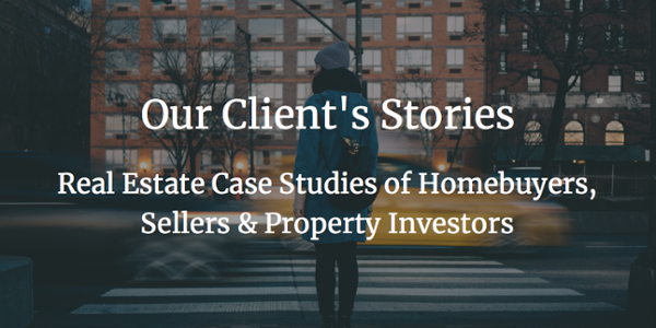 Real Estate Case Studies of Homebuyers,  Sellers & Property Investors
