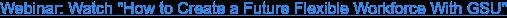 "Webinar: Watch ""How to Create a Future Flexible Workforce With GSU"""
