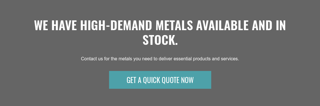 We have high-demand metals available and in stock.  Contact us for the metals you need to deliver essential products and services. Get A Quick Quote Now