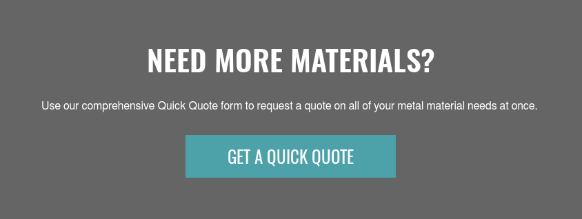 Need More Materials?  Use our comprehensive Quick Quote form to request a quote on all of your metal  material needs at once. Get A Quick Quote