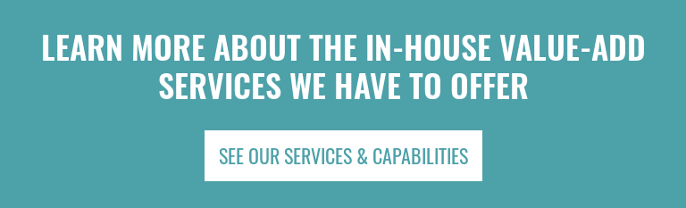 Learn more about the in-house value-add services we have to offer See our Services & Capabilities