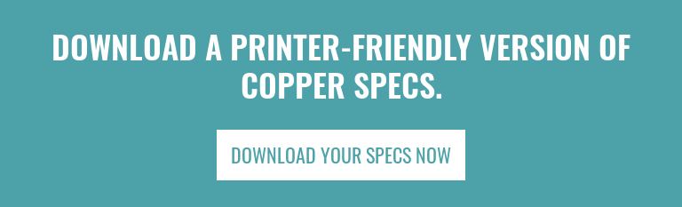 Download a Printer-Friendly Version of Copper Specs. Download Your Specs Now
