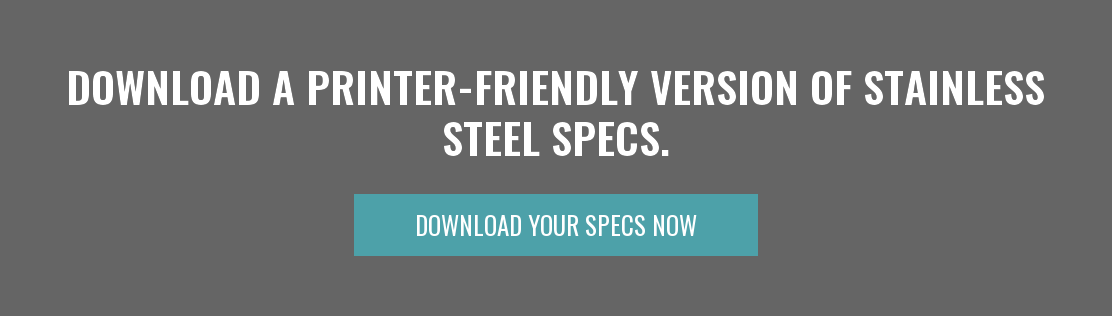 Download a Printer-friendly version of Stainless Steel Specs. Download Your Specs Now