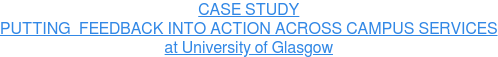 CASE STUDY PUTTING FEEDBACK INTO ACTION ACROSS CAMPUS SERVICES at University of Glasgow