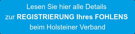 Lesen Sie hier alle Details  zur REGISTRIERUNG Ihres FOHLENS  beim Holsteiner Verband