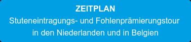 ZEITPLAN Stuteneintragungs- und Fohlenprämierungstour  in den Niederlanden und in Belgien