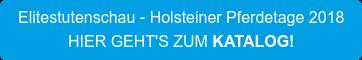 Elitestutenschau - Holsteiner Pferdetage 2018 HIER GEHT'S ZUM KATALOG!