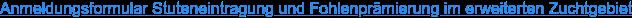 Anmeldungsformular Stuteneintragung und Fohlenprämierung im erweiterten  Zuchtgebiet
