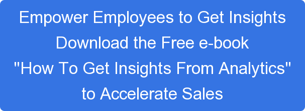 "Empower Employees to Get Insights Download the Free e-book ""How To Get Insights From Analytics"" to Accelerate Sales"