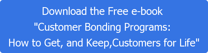 "Download the Free e-book  ""Customer Bonding Programs:  How to Get, and Keep,Customers for Life"""