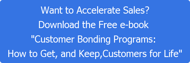 "Want to Accelerate Sales? Download the Free e-book  ""Customer Bonding Programs:  How to Get, and Keep,Customers for Life"""