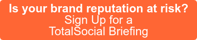 Is your brand reputation at risk? Sign Up for a TotalSocial Briefing